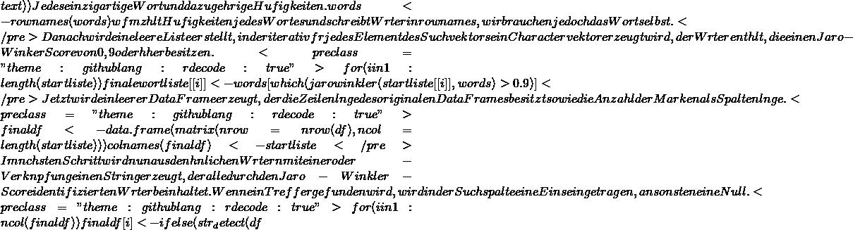 """text)) # Jedes einzigartige Wort und dazugehörige Häufigkeiten. words <- rownames(words) # wfm zählt Häufigkeiten jedes Wortes und schreibt Wörter in rownames, wir brauchen jedoch das Wort selbst. </pre> Danach wird eine leere Liste erstellt, in der iterativ für jedes Element des Suchvektors ein Charactervektor erzeugt wird, der Wörter enthält, die einen Jaro-Winker Score von 0,9 oder höher besitzen. <pre class=""""theme:github lang:r decode:true """">for(i in 1:length(startliste)) {   finalewortliste[[i]] <- words[which(jarowinkler(startliste[[i]], words) > 0.9)] } </pre> Jetzt wird ein leerer DataFrame erzeugt, der die Zeilenlänge des originalen DataFrames besitzt sowie die Anzahl der Marken als Spaltenlänge. <pre class=""""theme:github lang:r decode:true """">finaldf <- data.frame(matrix(nrow = nrow(df), ncol = length(startliste))) colnames(finaldf) <- startliste </pre> Im nächsten Schritt wird nun aus den ähnlichen Wörtern mit einer oder-Verknüpfung einen String erzeugt, der alle durch den Jaro-Winkler-Score identifizierten Wörter beinhaltet. Wenn ein Treffer gefunden wird, wird in der Suchspalte eine Eins eingetragen, ansonsten eine Null. <pre class=""""theme:github lang:r decode:true """">for(i in 1:ncol(finaldf)) {   finaldf[i] <- ifelse(str_detect(df"""